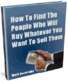 """How To Find The People Who Will Buy Whatever You Want To Sell Them!"""